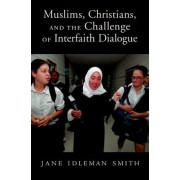 Muslims, Christians, and the Challenge of Interfaith Dialogue by Jane I. Smith