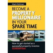 Become A Property Millionaire In Your Spare Time by Mark Kelman