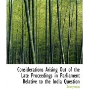 Considerations Arising Out of the Late Proceedings in Parliament Relative to the India Question by Anonymous