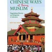 Chinese Ways of Being Muslim: Negotiating Ethnicity and Religiosity in Indonesia 2017 by Hew Wai Weng