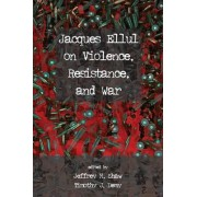 Jacques Ellul on Violence, Resistance, and War by Jeffrey M Shaw