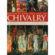 Knights and the Age of Chivalry: An Exploration of the Golden Age of Knighthood and How It Was Expressed in Art, Literature and Song, with 200 Fine Ar
