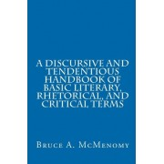 A Discursive and Tendentious Handbook of Basic Literary, Rhetorical, and Critical Terms by Bruce A McMenomy
