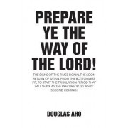 Prepare Ye the Way of the Lord!: The Signs of the Times Signal the Soon Return of Satan, from the Bottomless Pit, to Start the Tribulation Period That