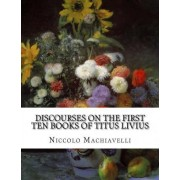 Discourses on the First Ten Books of Titus Livius by Niccolo Machiavelli