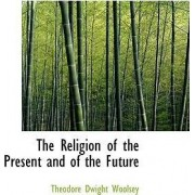 The Religion of the Present and of the Future by Theodore Dwight Woolsey