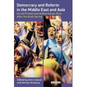 Democracy and Reform in the Middle East and Asia: Social Protest and Authoritarian Rule After the Arab Spring by Amin Saikal