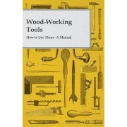 Wood-Working Tools; How To Use Them. A Manual by Anon.