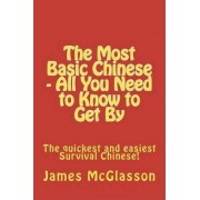 The Most Basic Chinese - All You Need to Know to Get by by James McGlasson