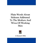 Plain Words about Sickness Addressed to the Mothers and Wives of Working Men by Doctor's Wife