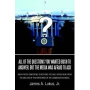 All of the Questions You Wanted Bush to Answer, But the Media Was Afraid to Ask by James a Jr Lukus