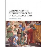 Raphael and the Redefinition of Art in Renaissance Italy by Robert Williams