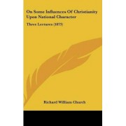 On Some Influences Of Christianity Upon National Character by Richard William Church