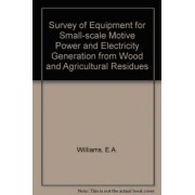 Survey of Equipment for Small-scale Motive Power and Electricity Generation from Wood and Agricultural Residues by E.A. Williams