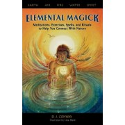 Elemental Magick: Meditations, Excercises, Spells, and Rituals to Help You Connect with Nature