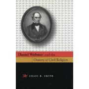 Daniel Webster and the Oratory of Civil Religion by Craig R. Smith
