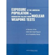 Exposure of the American Population to Radioactive Fallout from Nuclear Weapons Tests by Committee to Review the CDC-NCI Feasibility Study of the Health Consequences from Nuclear Weapons Tests