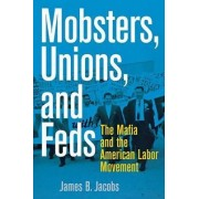 Mobsters, Unions, and Feds by James B. Jacobs