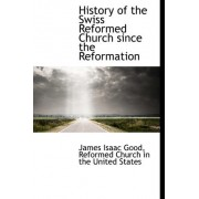 History of the Swiss Reformed Church Since the Reformation by James Isaac Good