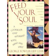 Feed Your Soul: A Cookbook that Nourishes Body Mind and Spirit by George Fowler