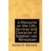 A Discourse on the Life, Services and Character of Stephen Van Rensselaer by Daniel D Barnard