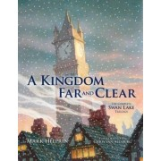 A Kingdom Far and Clear: WITH Swan Lake AND A City in Winter AND The Veil of Snows by Mark Helprin