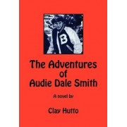 The Adventures of Audie Dale Smith by Clay Hutto