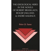 The Ideological Hero in the Novels of Robert Brasillach, Roger Vailland, and Andre Malraux by Peter D Tame