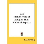 The French Wars of Religion Their Political Aspects by E Armstrong