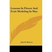 Lessons in Flower and Fruit Modeling in Wax by John H Mintorn