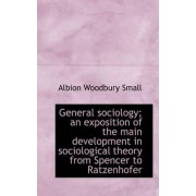 General Sociology; An Exposition of the Main Development in Sociological Theory from Spencer to Ratz by Albion Woodbury Small