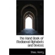 The Hand Book of Mediaeval Alphabets and Devices by Shaw Henry