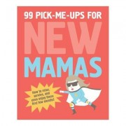 99 Pick-Me-Ups for New Mamas by Elsbeth Teeling
