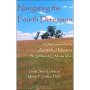 Navigating the Fourth Dimension: A Discourse from the Ascended Masters St. Germain & El Morya Khan by Linda Stein-Luthke