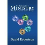 Collaborative Ministry; What it is, How it Works & Why by David Robertson