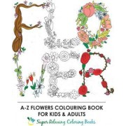 A-Z Flowers Colouring Book for Kids and Adults by Super Relaxing Coloring Books