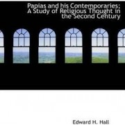 Papias and His Contemporaries; A Study of Religious Thought in the Second Century by Edward H Hall