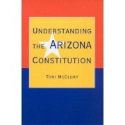 Understanding the Arizona Constitution by Toni McClory
