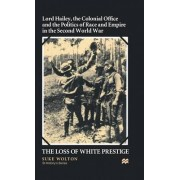 The Lord Hailey, the Colonial Office and Politics of Race and Empire in the Second World War 2000 by Suke Wolton