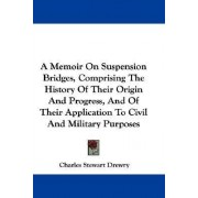 A Memoir on Suspension Bridges, Comprising the History of Their Origin and Progress, and of Their Application to Civil and Military Purposes by Charles Stewart Drewry