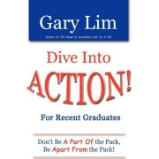 Dive Into Action! for Recent Graduates - Don't Be a Part of the Pack, Be Apart from the Pack! by Gary Lim