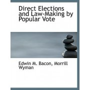 Direct Elections and Law-Making by Popular Vote by Morrill Wyman Edwin M Bacon