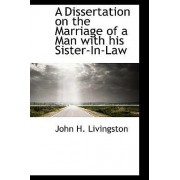 A Dissertation on the Marriage of a Man with His Sister-In-Law by John H Livingston
