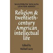 Religion and Twentieth-century American Intellectual Life by Michael James Lacey