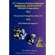21st Century Practical Spiritual Metaphysic Guide Book for Atheist S & Agnostics by Joel Gonzalez