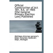 Official Construction of ACT 181, P.A. of 1905 [The General Primary Election Law] Published by Attorney Genera Attorney General's Dept