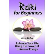 Reiki for Beginners: Enhance Your Life Using the Power of Universal Energy by Fusae William