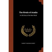 The Rivals of Acadia: An Old Story of the New World