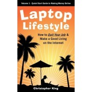 Laptop Lifestyle - How to Quit Your Job and Make a Good Living on the Internet (Volume 1 - Quick Start Guide to Making Money Online) by Christopher King