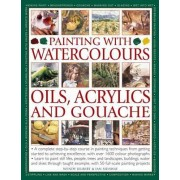 Painting With Watercolours Oils Acrylics And Gouache. A Complete Step By Step Course In Painting Techniques From Getting Started To Achieving Excellence With Over 1600 Colour Photographs by JELBERT IAN SIDAWAY WENDY